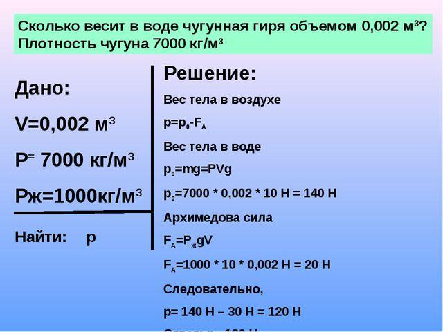 Сколько весит в воде чугунная гиря объемом 0,002 м3? Плотность чугуна 7000 кг...