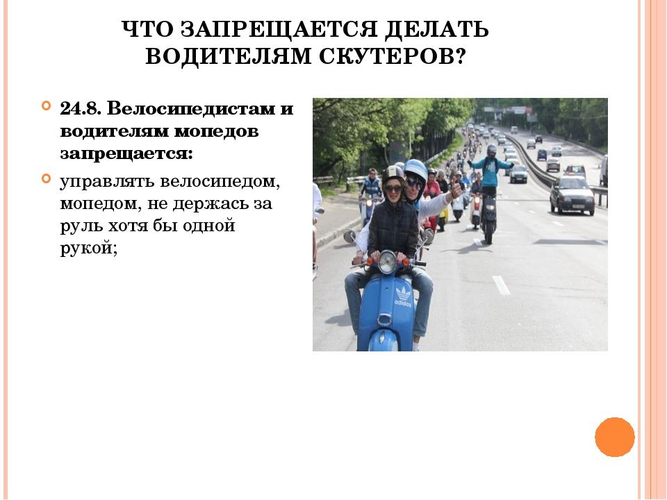 ЧТО ЗАПРЕЩАЕТСЯ ДЕЛАТЬ ВОДИТЕЛЯМ СКУТЕРОВ? 24.8. Велосипедистам и водителям м...