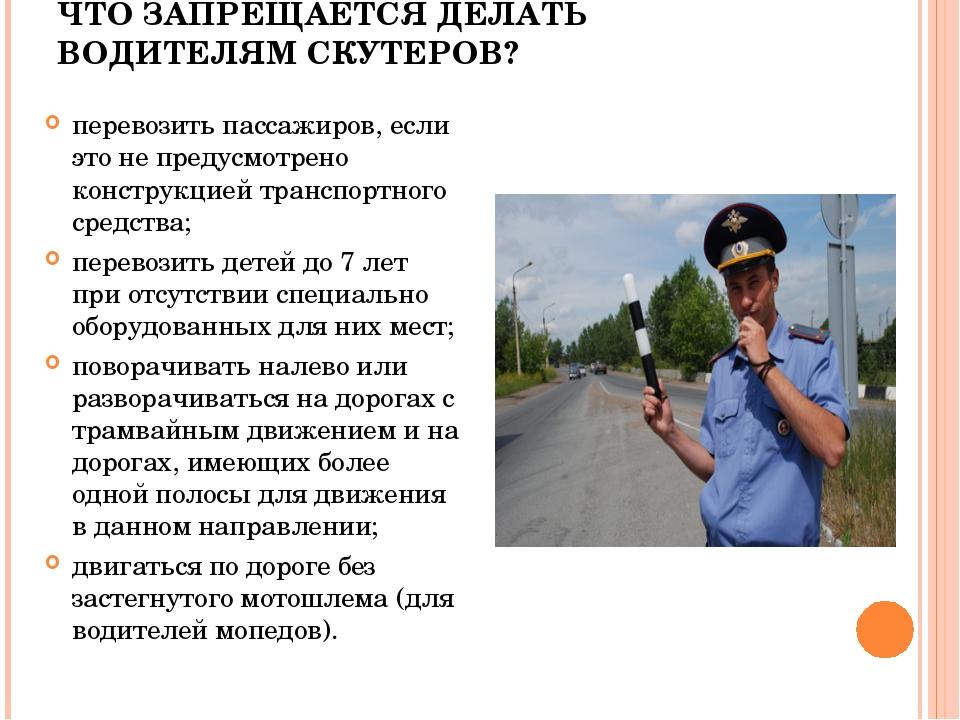ЧТО ЗАПРЕЩАЕТСЯ ДЕЛАТЬ ВОДИТЕЛЯМ СКУТЕРОВ? перевозить пассажиров, если это не...