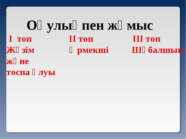 Оқулықпен жұмыс I топ II топ III топ Жүзім Өрмекші Шұбалшын және тоспа ұлуы