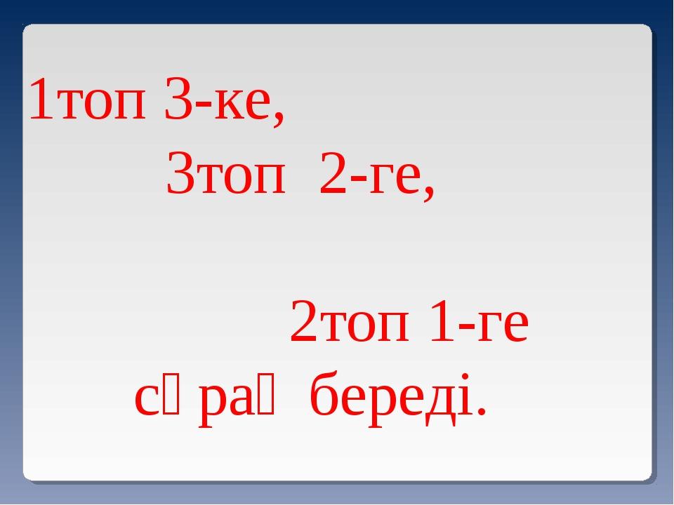 Сұрақ-жауап әдісі. 1топ 3-ке, 3топ 2-ге, 2топ 1-ге сұрақ береді.
