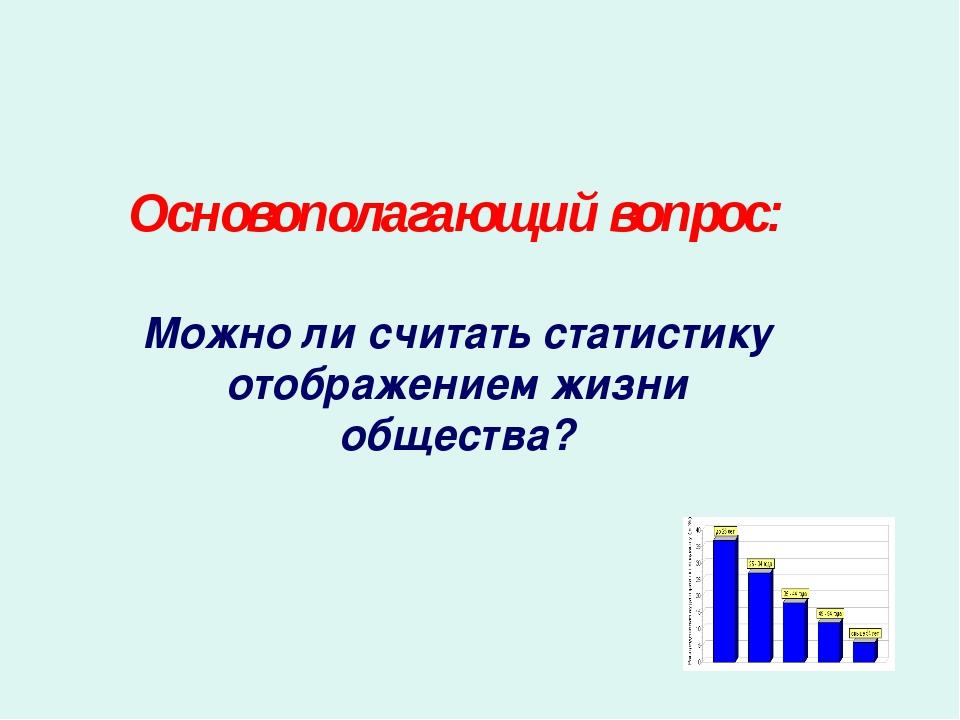 Основополагающий вопрос: Можно ли считать статистику отображением жизни общес...