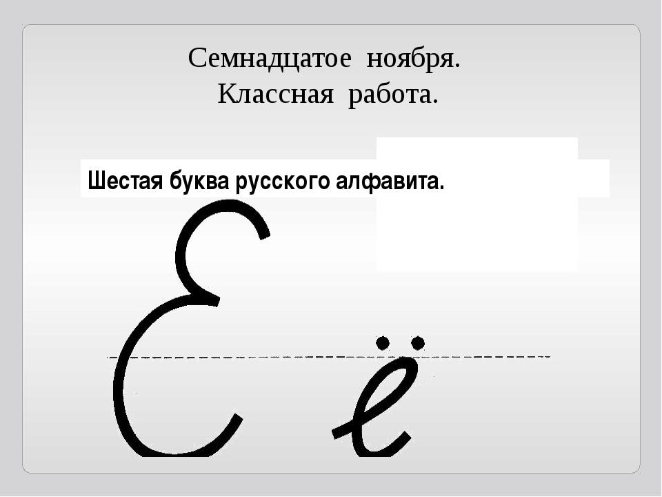 Семнадцатое ноября. Классная работа. Шестая буква русского алфавита.