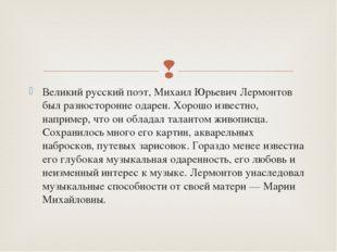 Великий русский поэт, Михаил Юрьевич Лермонтов был разносторонне одарен. Хоро