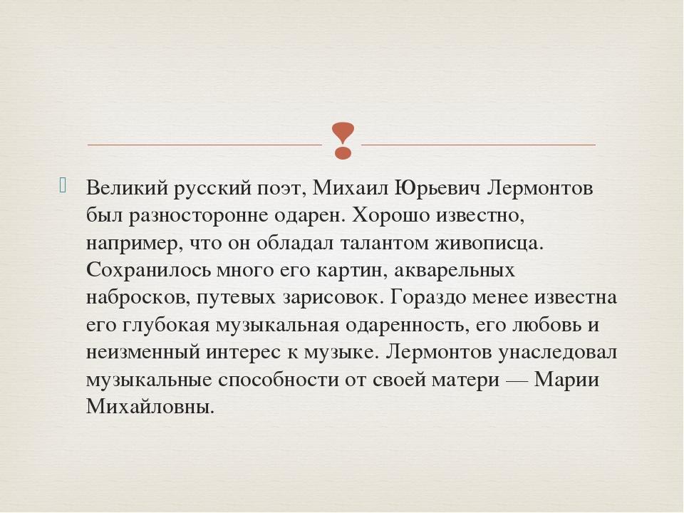 Великий русский поэт, Михаил Юрьевич Лермонтов был разносторонне одарен. Хоро...
