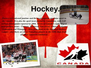 Hockey. Hockey is a national pastime and the most popular spectator sport in