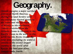 Geography. Canada occupies a major northern portion of North America, sharing