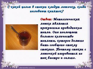 С какой целью в стакан кладут ложечку, когда наливают кипяток? Ответ: Металли