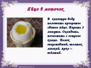Яйцо в мешочек В кипящую воду положить прогретое свежее яйцо. Варить 3 минуты