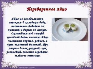 Переваренное яйцо Яйцо из холодильника опускаем в холодную воду, постепенно д