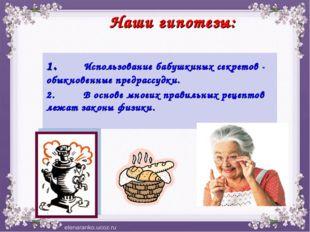 """Наши гипотезы: 1.""""Использование бабушкиных секретов - обыкновенные предрассу"""