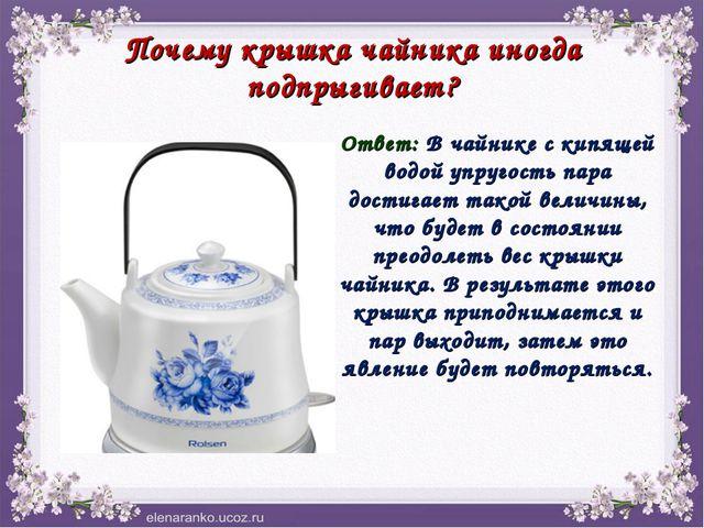 Почему крышка чайника иногда подпрыгивает? Ответ: В чайнике с кипящей водой у...