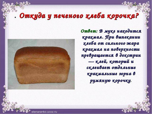 . Откуда у печеного хлеба корочка? Ответ: В муке находится крахмал. При выпек...