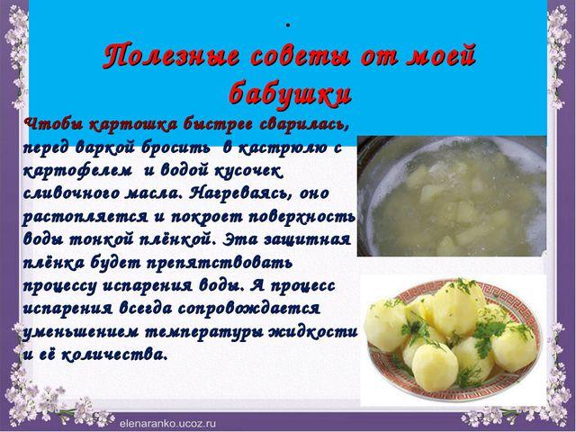 . Полезные советы от моей бабушки Чтобы картошка быстрее сварилась, перед вар...