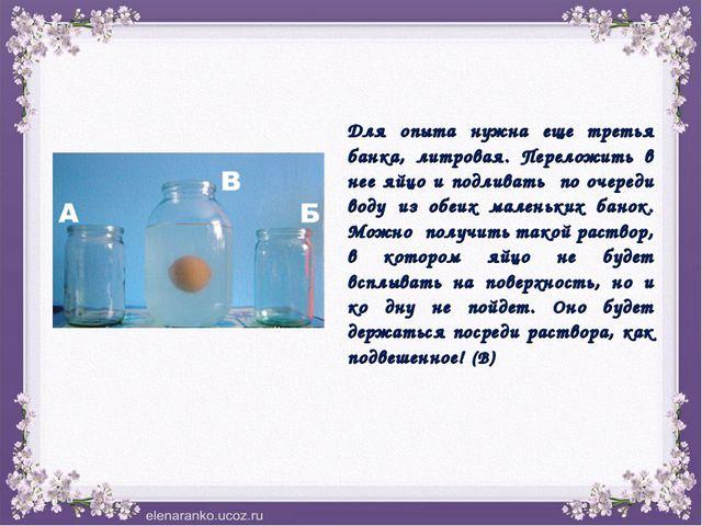 Для опыта нужна еще третья банка, литровая. Переложить в нее яйцо и подливать...