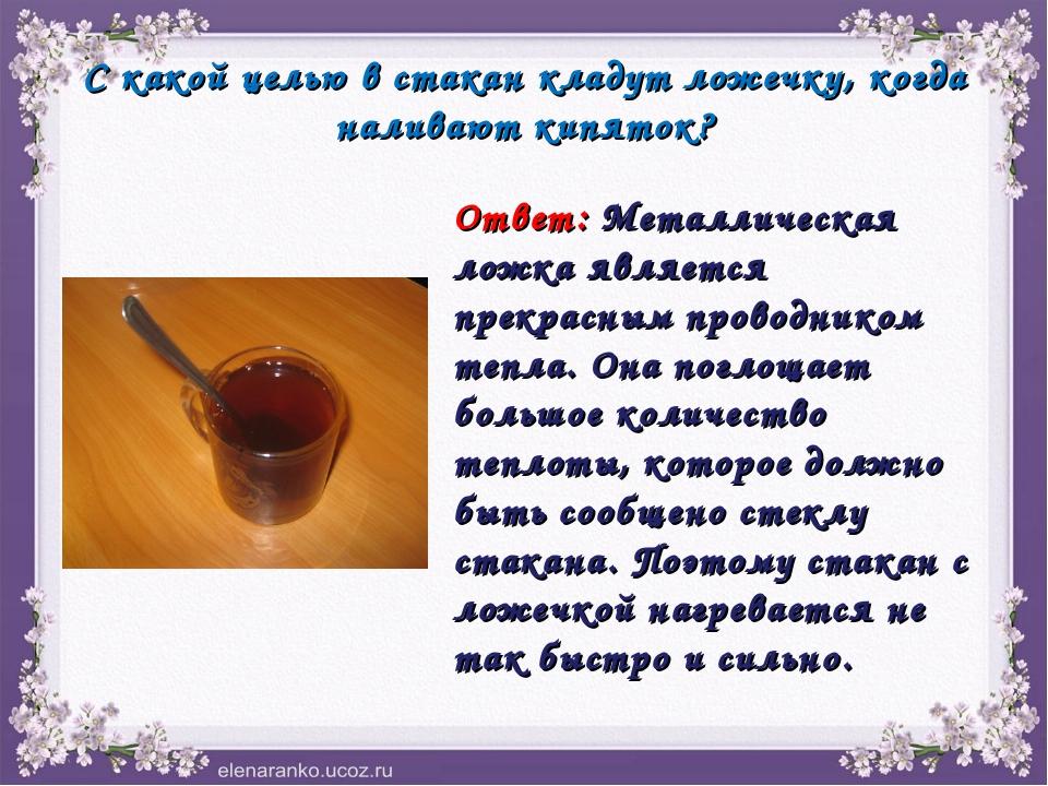 С какой целью в стакан кладут ложечку, когда наливают кипяток? Ответ: Металли...