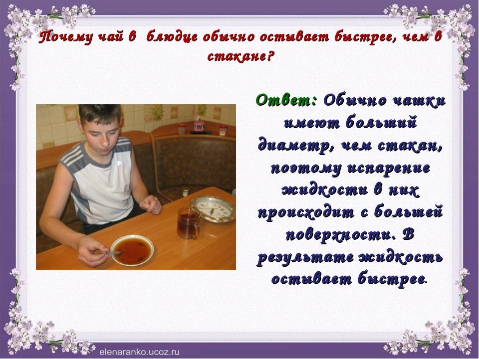 Почему чай в блюдце обычно остывает быстрее, чем в стакане? Ответ: Обычно чаш...