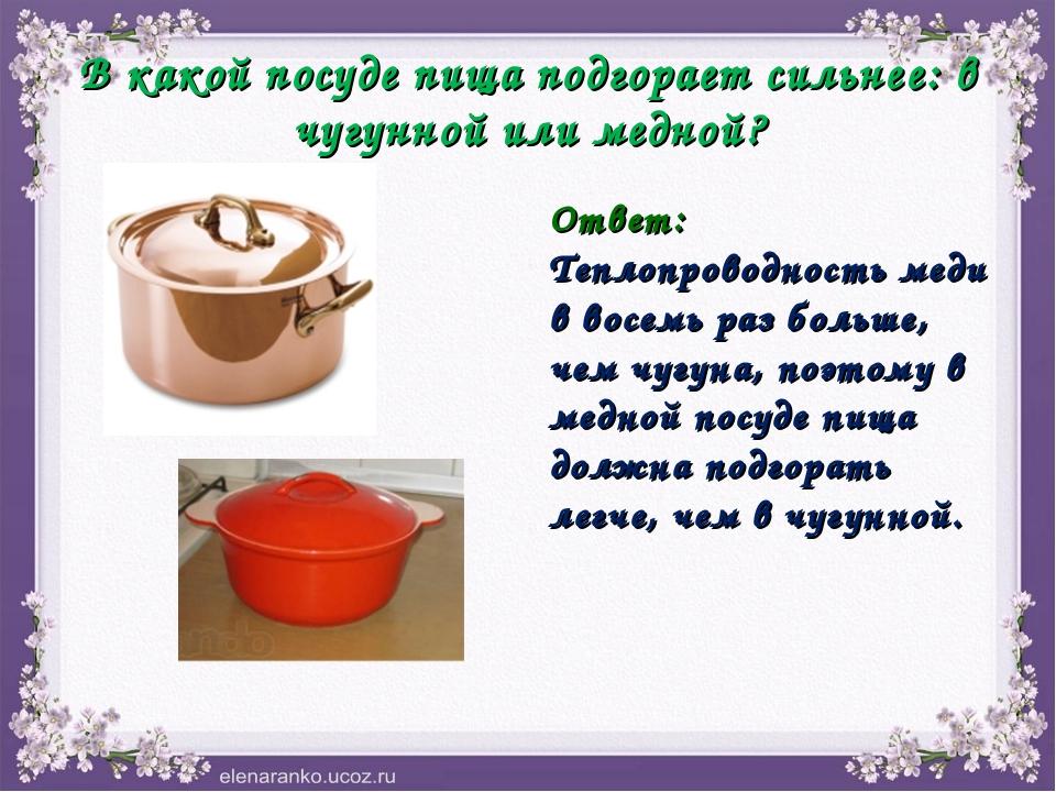 В какой посуде пища подгорает сильнее: в чугунной или медной? Ответ: Теплопро...