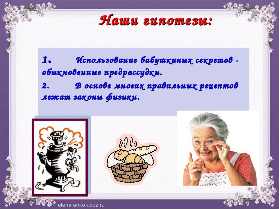 """Наши гипотезы: 1.""""Использование бабушкиных секретов - обыкновенные предрассу..."""