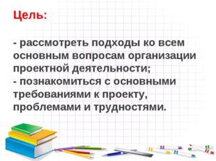 Цель: - рассмотреть подходы ко всем основным вопросам организации проектной д