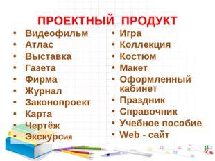ПРОЕКТНЫЙ ПРОДУКТ Видеофильм Атлас Выставка Газета Фирма Журнал Законопроект