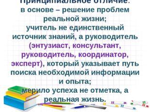 Принципиальное отличие: в основе – решение проблем реальной жизни; учитель не