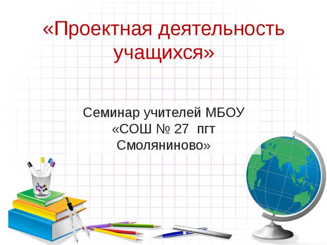 «Проектная деятельность учащихся» Семинар учителей МБОУ «СОШ № 27 пгт Смоляни...