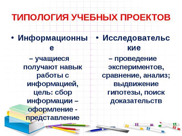 ТИПОЛОГИЯ УЧЕБНЫХ ПРОЕКТОВ Информационные – учащиеся получают навык работы с...