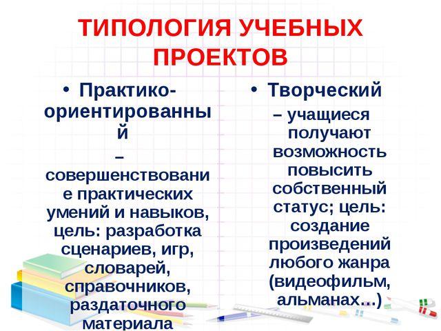 ТИПОЛОГИЯ УЧЕБНЫХ ПРОЕКТОВ Практико-ориентированный – совершенствование практ...