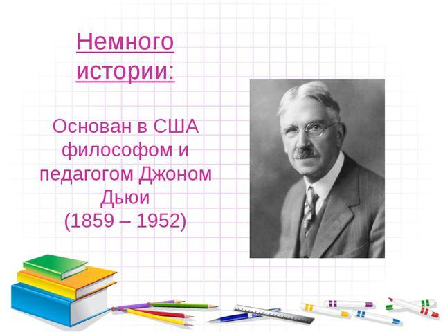 Немного истории: Основан в США философом и педагогом Джоном Дьюи (1859 – 1952)