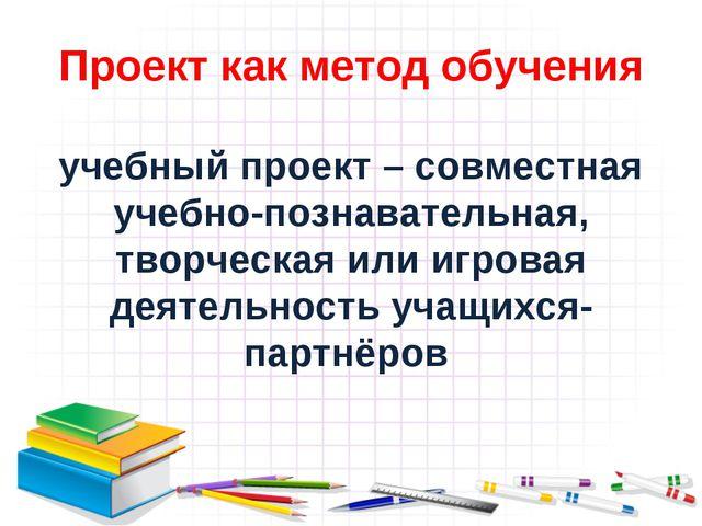 Проект как метод обучения учебный проект – совместная учебно-познавательная,...
