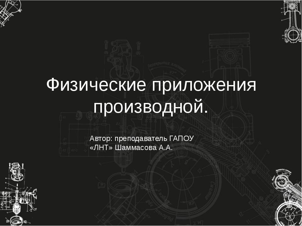 Физические приложения производной. Автор: преподаватель ГАПОУ «ЛНТ» Шаммасова...