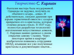 Творчество С. Кирлиан Фантазия мастера была неудержимой. Однажды он задумал,