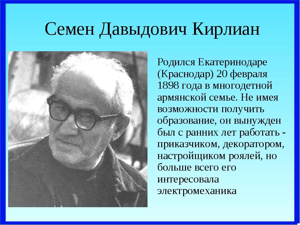 Семен Давыдович Кирлиан Родился Екатеринодаре (Краснодар) 20 февраля 1898 год...