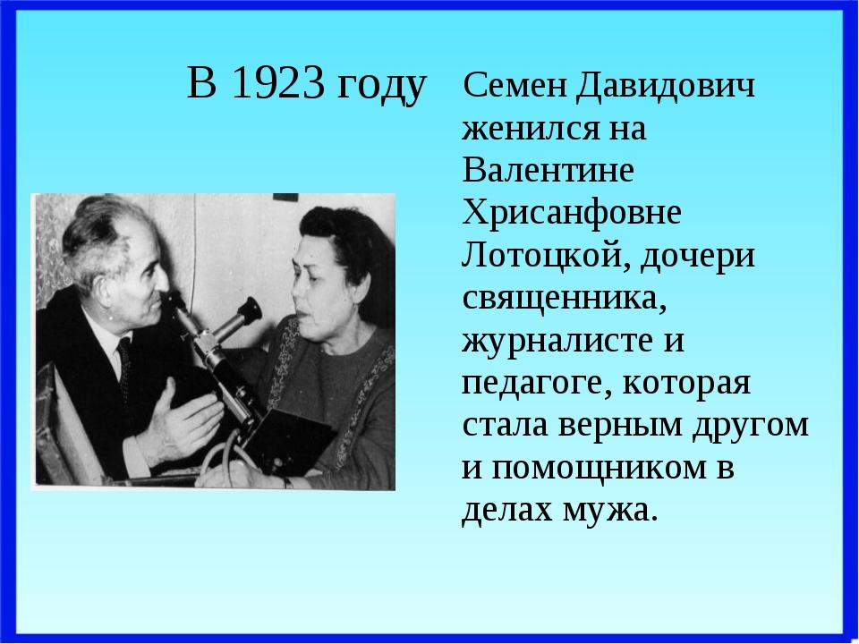 В 1923 году Семен Давидович женился на Валентине Хрисанфовне Лотоцкой, дочери...