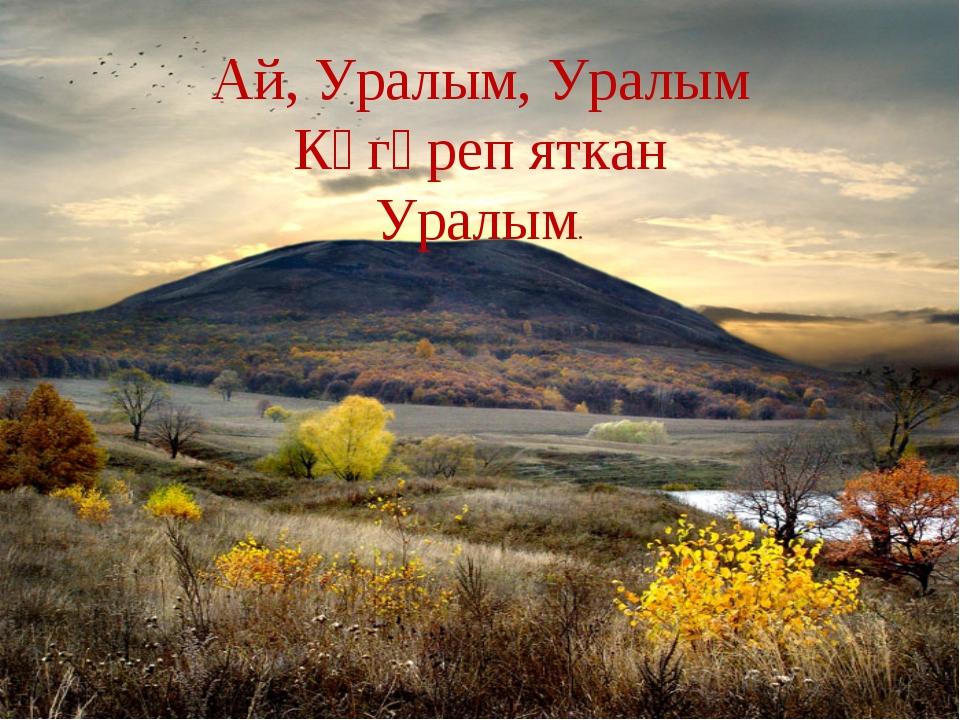 Ай, Уралым, Уралым Күгәреп яткан Уралым.