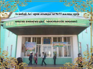 Асанбай Асқаров атындағы №77 жалпы орта мектеп коммуналдық мемлекеттік мекем