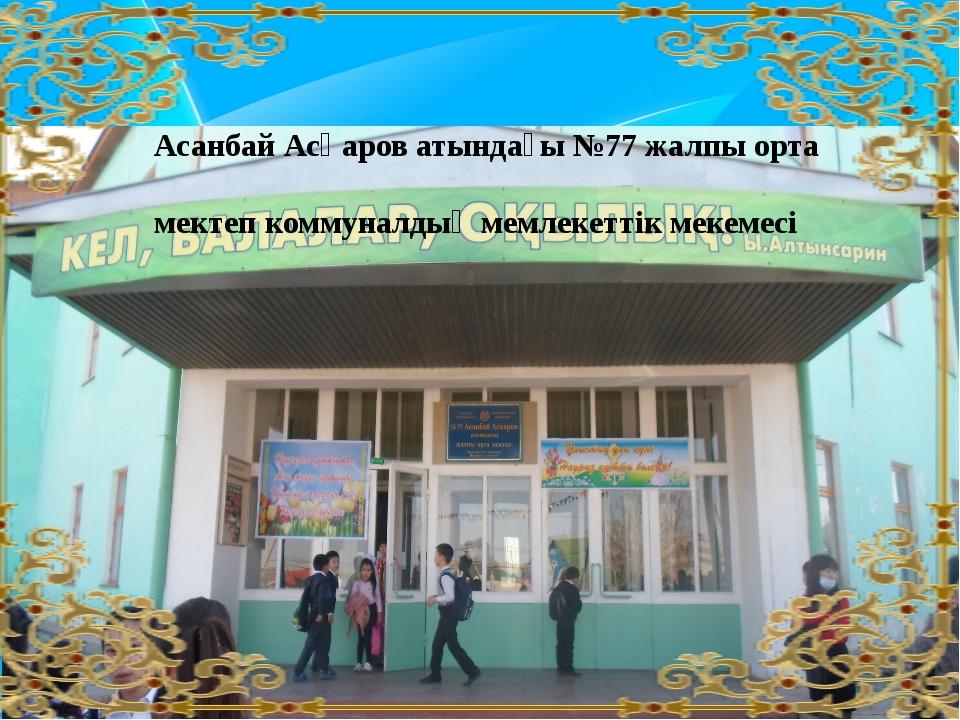 Асанбай Асқаров атындағы №77 жалпы орта мектеп коммуналдық мемлекеттік мекем...