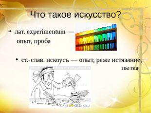 Что такое искусство? лат. experimentum — опыт, проба ст.-слав. искоусъ — опы