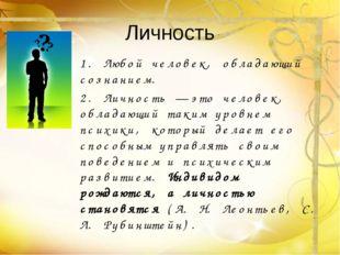Личность 1. Любой человек, обладающий сознанием. 2. Личность — это человек, о
