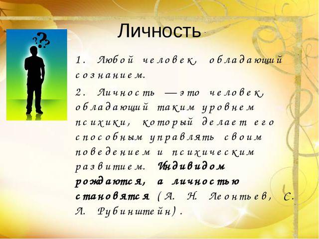 Личность 1. Любой человек, обладающий сознанием. 2. Личность — это человек, о...