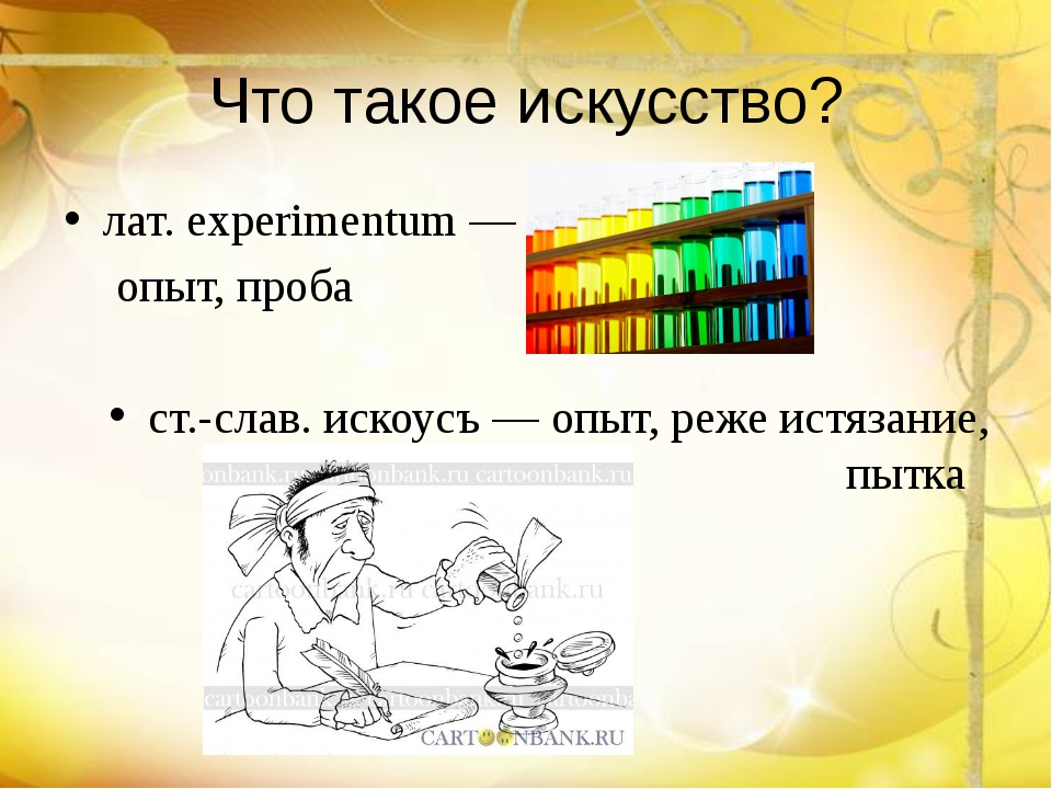 Что такое искусство? лат. experimentum — опыт, проба ст.-слав. искоусъ — опы...