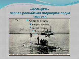 «Дельфин» первая российская подводная лодка 1906 год
