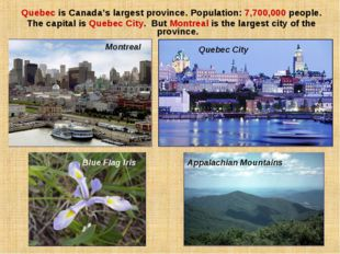 Quebec is Canada's largest province. Population: 7,700,000 people. The capita