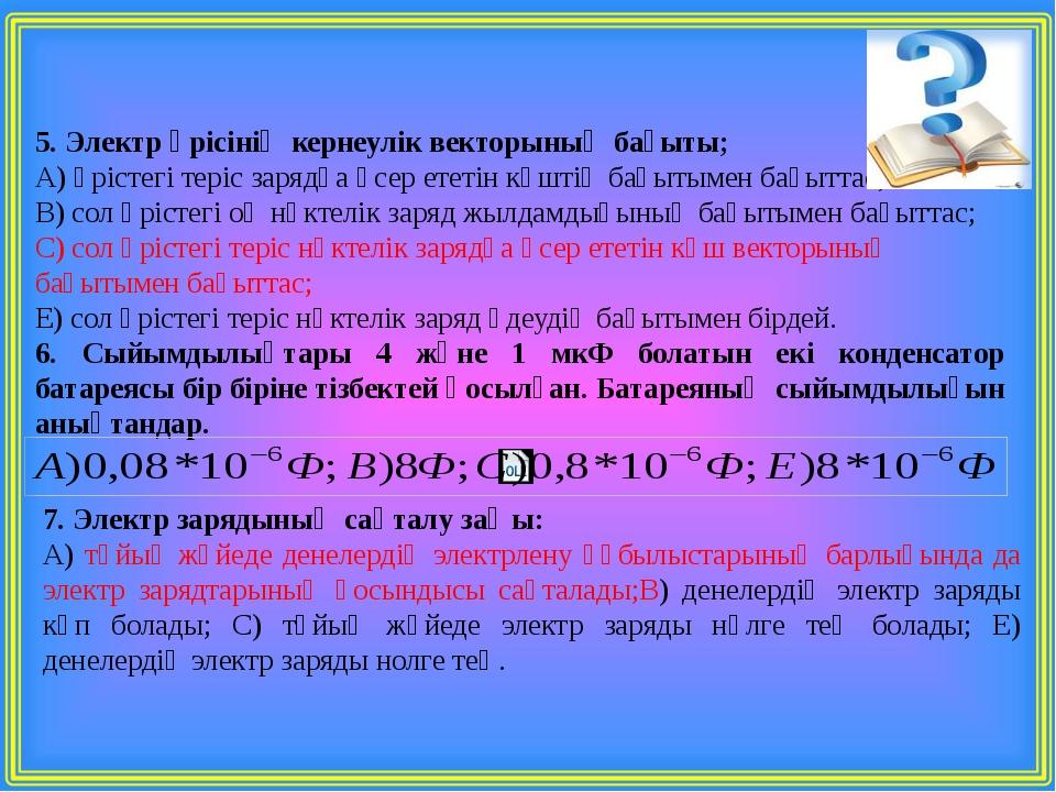 5. Электр өрісінің кернеулік векторының бағыты; А) өрістегі теріс зарядқа әсе...