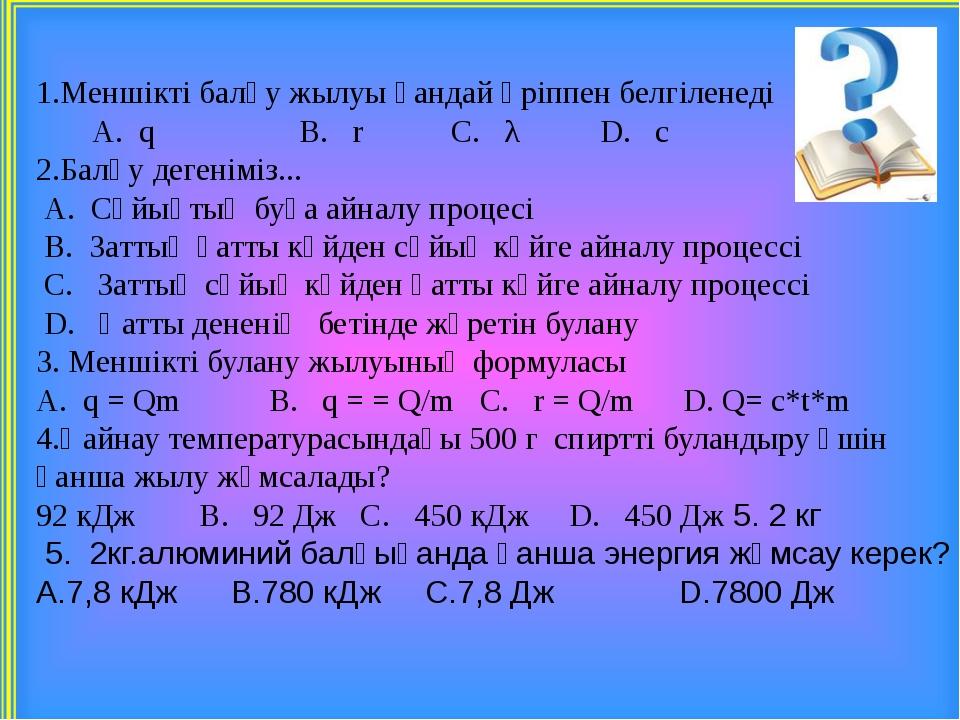 1.Меншікті балқу жылуы қандай әріппен белгіленеді A. q B. r C. λ D. c 2.Балқ...