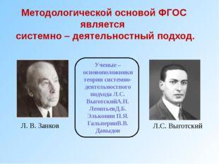 Л. В. Занков Л.С. Выготский Методологической основой ФГОС является системно –
