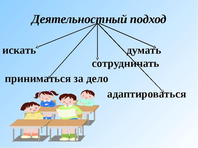Деятельностный подход искать думать сотрудничать приниматься за дело адаптиро...