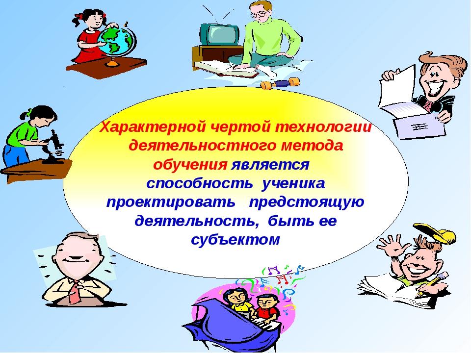 Характерной чертой технологии деятельностного метода обучения является спосо...