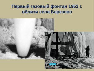 Первый газовый фонтан 1953 г. вблизи села Березово